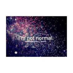 What is the definition of normal? Nobodys normal, were all wierd, wierd is just another word for unique