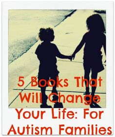 5 Books That Will Change Your Life: For Autism Families. Resources, guides and shared sanity: you're not alone.