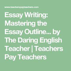 Essay Writing: Mastering the Essay Outline... by The Daring English Teacher | Teachers Pay Teachers