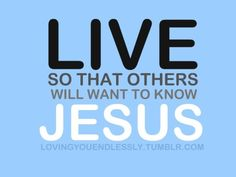 Live so that others will want to know Jesus.