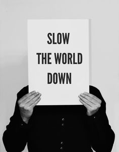 {slow the world down}
