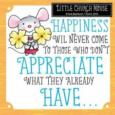 ❀ Happiness will never come to those who don't Appreciate what they already Have...Little Church Mouse 15 June 2015 ❀