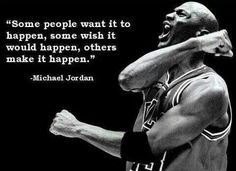 Some people want it to happen, some wish it would happen, others make it happen. - Michael Jordan | Inspiration