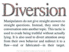 Diversion: Manipulators do not give straight answers to questions.  Instead, they steer the conversation onto another topic.  This tactic is used to evade being truthful without actually lying.  It is also used to divert attention away from their own behavior & redirect attention away from their behavior & redirect it to a flaw - real or fabricated - in their target.