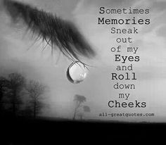 It could the the good or the bad, lost love or lost loved ones. Memories have a way of sneaking out at expected or unexpected times..