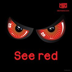 Idiom of the day: See red. Meaning: To become very angry. -         Repinned by Chesapeake College Adult Ed. We offer free classes on the Eastern Shore of MD to help you earn your GED - H.S. Diploma or Learn English (ESL) .   For GED classes contact Danielle Thomas 410-829-6043 dthomas@chesapeke.edu  For ESL classes contact Karen Luceti - 410-443-1163  Kluceti@chesapeake.edu .  www.chesapeake.edu