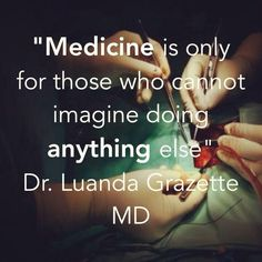 """Medicine is only for those who cannot imagine doing anything else"" Dr. Laura Grazette MD 