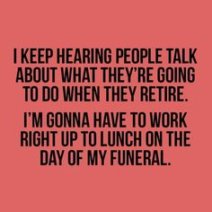 I leep hearinf people talk about what they're going to do when they retire. I'm going to have to work right up to the lunch on the day of my funeral.