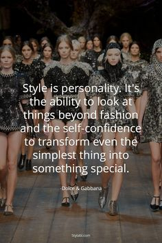 .Dolce & Gabbana quote: Style is personality. It's the ability to look at things beyond fashion and the self-confidence to transform even the simplest thing into something special.