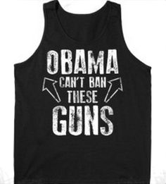 Shirt of the Day!  This is hilarious!  Pin if you think so too!  http://hahatee.com/obama-cant-ban-these-guns-cool-hip-tank-top/