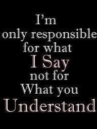 I'm only responsible for what I say, not for what you understand. | quotes | wisdom | advice | life lessons