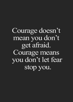 Courage doesn't mean you don't get afraid. Courage means you don't let fear stop you.