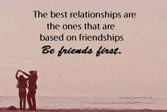 relationships should start at friendship first..