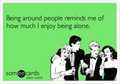Being around people reminds me of how much I enjoy being alone. Introvert
