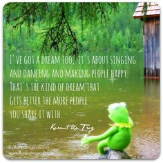 """Some wonderful wisdom from Kermit the Frog for you today: """"I've got a dream too, but it's about singing and dancing and making people happy. That's the kind of dream that gets better the more people you share it with. Great Quotes, Me Quotes, Inspirational Quotes, Qoutes, Quotations, Motivational Quotes, Kermit The Frog Quotes, The Muppet Show, Beautiful Words"""