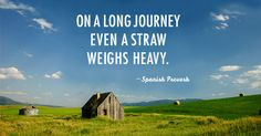 On a long journey even a straw weighs heavy