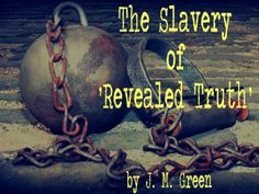 The Slavery of 'Revealed Truth' by J. M. Green - from the Debunking Christianity blog.  Why fundamentalist Christians can't change their minds when encountering new information.  Double-click the image to read.