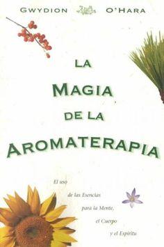 La Magia De La Aromaterapia / the Magic of Aromatherapy: El Uso De Las Esencias Para La Mente, El Cuerpo, Y El Es...