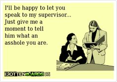 I'll be happy to let you speak to my supervisor. Just give me a moment to tell him what an a$$hole you are