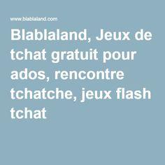 Blablaland, Jeux de tchat gratuit pour ados, rencontre tchatche, jeux flash tchat