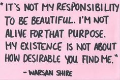 feminism - it is not my responsibility to be beautiful. I'm not alive for that purpose. my existence is not about how desirable you find me - warsan shire The Words, Art Visage, Chimamanda Ngozi Adichie, Feminist Quotes, Equality Quotes, Feminist Af, Patriarchy, It Goes On, Statements