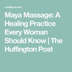 Maya Massage: A Healing Practice Every Woman Should Know   The Huffington Post