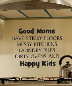 good quote- my response is - But a GREAT Mom teaches her children how to wash a floor (with a rag not a mop), how to sort and wash laundry and then fold it. And seriously who doesn't have a self cleaning oven these days? So yes, I consider myself a great mom.