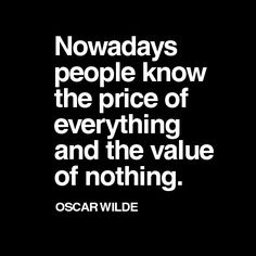 People nowadays knows no value of stuff but only the price of it..well said.
