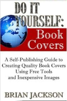 Self publishing formula free webnar on fb adds write on pinterest do it yourself book covers a self publishing guide to creating quality book covers using free tools and inexpensive images how to books solutioingenieria Images