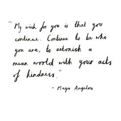 """""""My wish for you is that you continue. Continue to be who you are, to astonish a mean world with your acts of kindness."""" - Maya Angelou"""