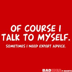 OF COURSE I TALK TO MYSELF. SOMETIMES I NEED EXPERT ADVICE. T-SHIRT (WHITE INK)