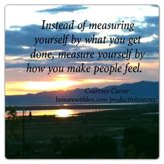 Instead of measuring yourself by what you get done, measure yourself by how you make people feel