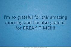I'm so grateful for this amazing morning and I'm also grateful for BREAK TIME!!!!