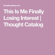 This Is Me Finally Losing Interest | Thought Catalog