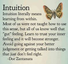 """Intuition literally means learning from within.  Most of us were not taught how to use this sense, but all of us know well that 'gut' feeling.  Learn to trust your inner feeling, and it will become stronger.  Avoid going against your better judgment or getting talked into things that just don't feel right.""  ★★★  ~ Doe Zantamata"