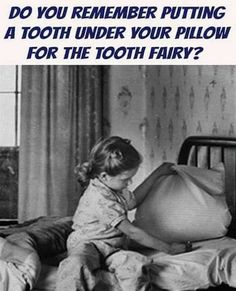 do you remember putting a tooth under your pillow for the tooth fairy