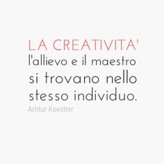 Nella creatività  l'allievo e l'insegnante  si trovano nello stesso individuo. Arhtur Koestler