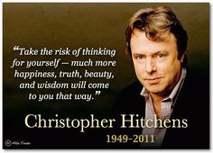 Christopher Hitchens, 1949 - 2011: This quotation makes sense regardless of what you believe, whether you're theist or agnostic or atheist or whatever.