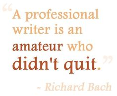 QUOTE, Writing:  'A professional writer is an amateur who didn't quit.' by Richard Bach / repinned per Awake and Aware
