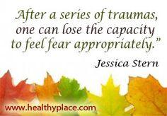 After a series of traumas, one can lose the capacity to feel fear appropriately. #trauma #ptsd - www.healthyplace.com/anxiety-panic/ptsd/what-is-post-traumatic-stress-disorder-ptsd//