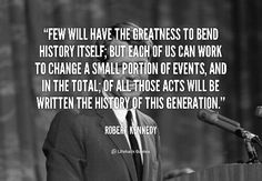 """""""Few will have the greatness to bend history itself; but each of us can work to change a small portion of events, and in the total of all those acts will be written the history of this generation."""" Robert F. Kennedy quote"""