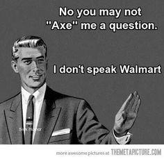 AMEN!!  OMG!!!  Speak correct English---It's ASK!!!  And it originated in the hood, before Walmart even existed!!
