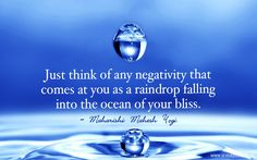 Just think of any negativity that comes at you as a raindrop falling into the ocean of your bliss.