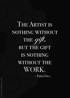 """The artist is nothing without the gift, but the gift is nothing without the work"" by Emile Zola.  It's not just about the talent, it's about the effort a talented person puts into his art."