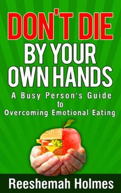 Don't Die by Your Own Hands: A Busy Person's Guide to Overcoming Emotional Eating