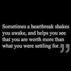 Sometimes a heartbreak shakes you awake, and helps you see that you are worth more than what you were settling for.