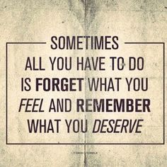 sometimes all you have to do is forget what you feel and remember what you deserve.
