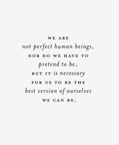 we are not perfect human beings, nor do we have to pretend to be, but it is necessary for us to be the best version of ourselves we can be.