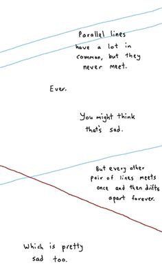"""Parallel lines have a lot in common, but they never meet. Ever. You might think that's sad. But every other pair of lines meets once and then drifts apart forever. Which is pretty sad too."""