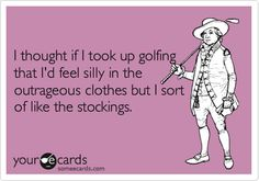 I thought if I took up golfing that I'd feel silly in the outrageous clothes but I sort of like the stockings.